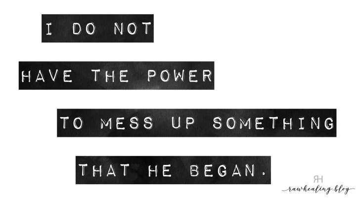 I do not have the power to mess up something that he began.